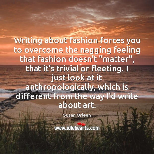Writing about fashion forces you to overcome the nagging feeling that fashion Susan Orlean Picture Quote