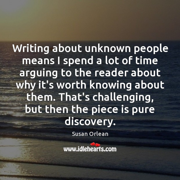Writing about unknown people means I spend a lot of time arguing Susan Orlean Picture Quote