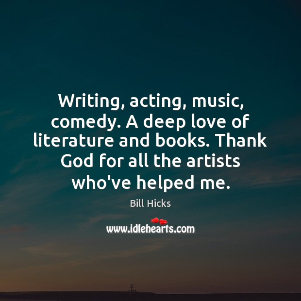 Image, Writing, acting, music, comedy. A deep love of literature and books. Thank