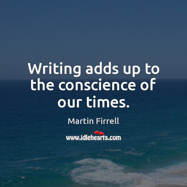 Writing adds up to the conscience of our times. Martin Firrell Picture Quote