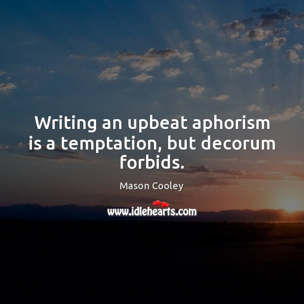 Writing an upbeat aphorism is a temptation, but decorum forbids. Mason Cooley Picture Quote