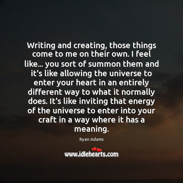 Writing and creating, those things come to me on their own. I Ryan Adams Picture Quote