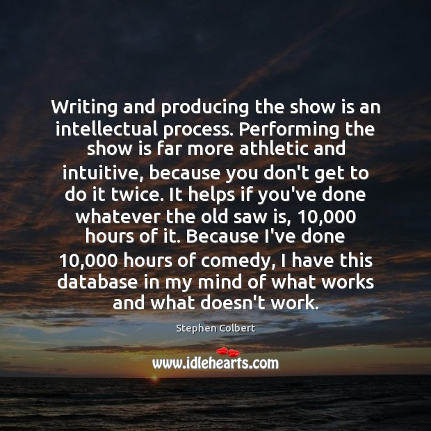 Writing and producing the show is an intellectual process. Performing the show Stephen Colbert Picture Quote