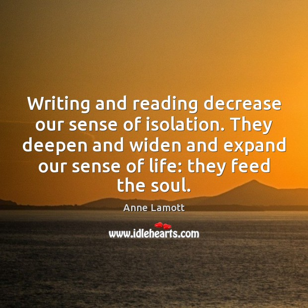 Writing and reading decrease our sense of isolation. They deepen and widen Image