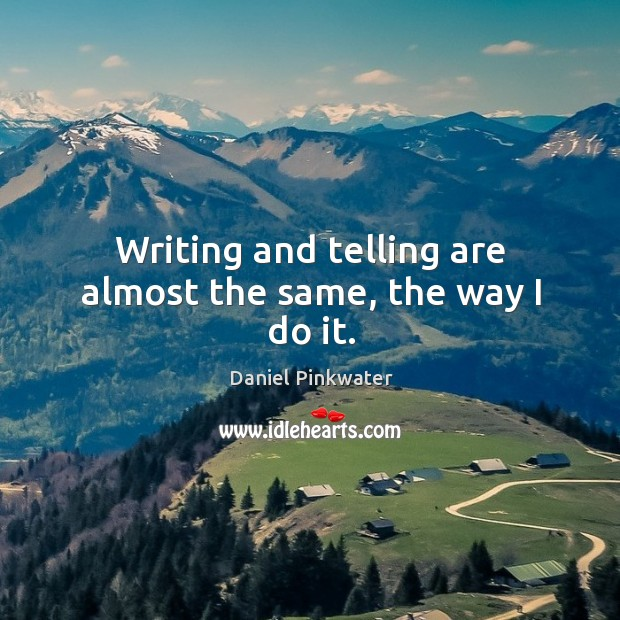 Writing and telling are almost the same, the way I do it. Image