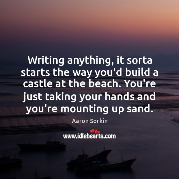Image, Writing anything, it sorta starts the way you'd build a castle at