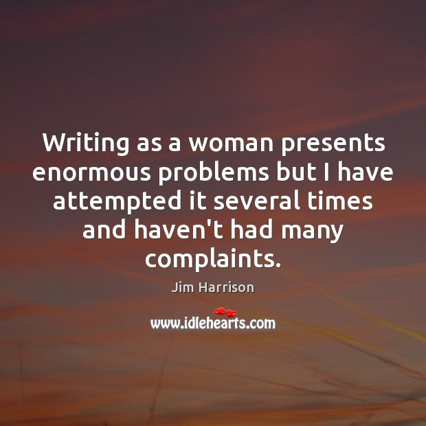 Writing as a woman presents enormous problems but I have attempted it Jim Harrison Picture Quote
