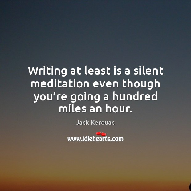 Writing at least is a silent meditation even though you're going Jack Kerouac Picture Quote