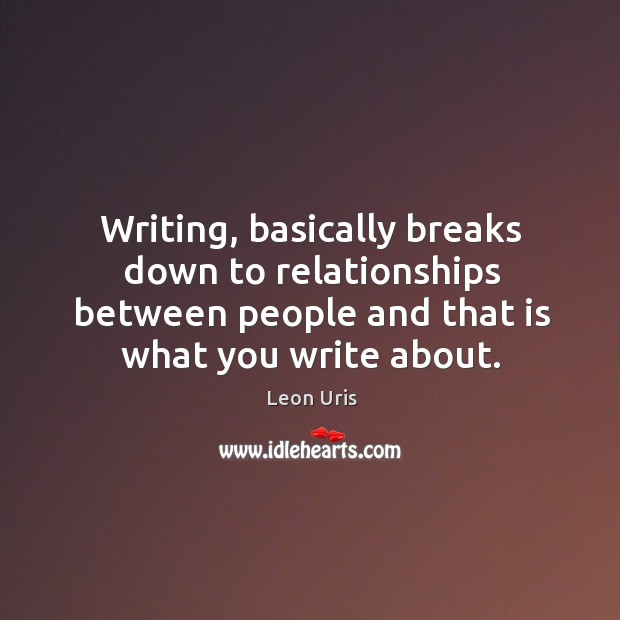 Writing, basically breaks down to relationships between people and that is what you write about. Image