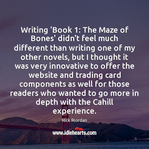 Writing 'Book 1: The Maze of Bones' didn't feel much different than writing Rick Riordan Picture Quote