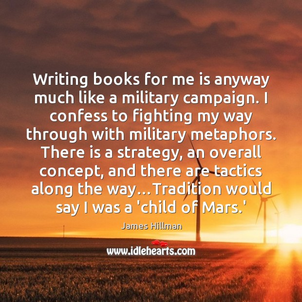 Writing books for me is anyway much like a military campaign. I James Hillman Picture Quote