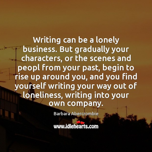 Image, Writing can be a lonely business. But gradually your characters, or the