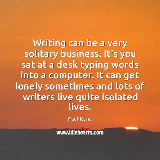 Writing can be a very solitary business. It's you sat at a Paul Kane Picture Quote