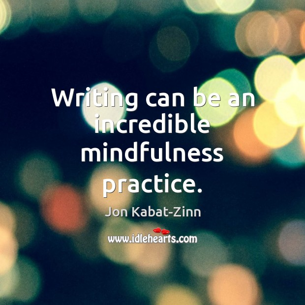 Writing can be an incredible mindfulness practice. Jon Kabat-Zinn Picture Quote