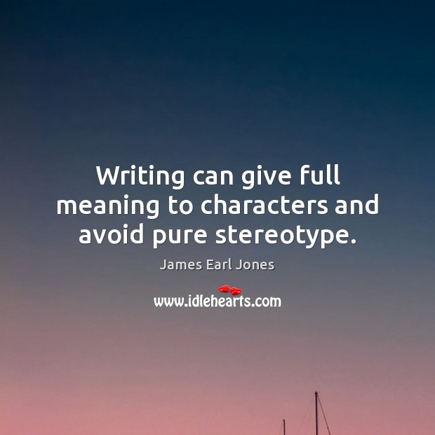 Writing can give full meaning to characters and avoid pure stereotype. James Earl Jones Picture Quote