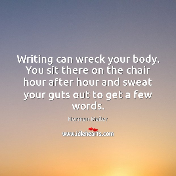 Image, Writing can wreck your body. You sit there on the chair hour
