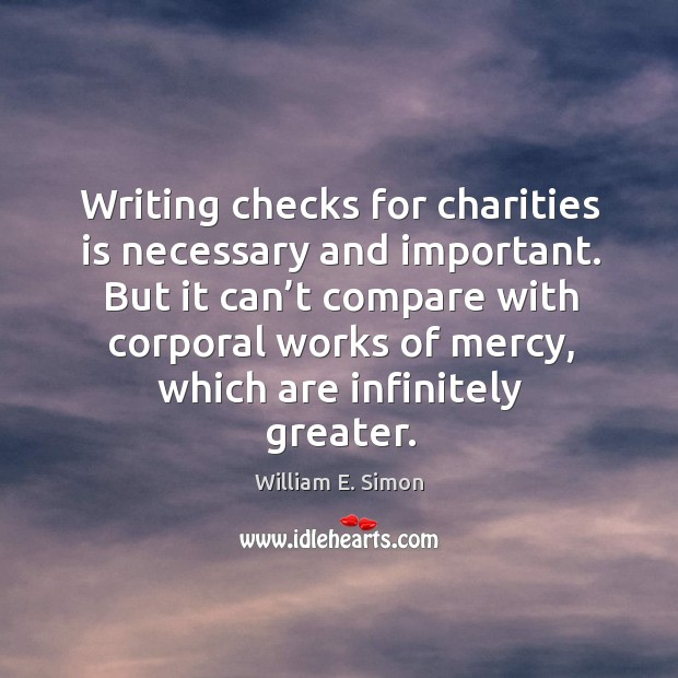 Writing checks for charities is necessary and important. William E. Simon Picture Quote