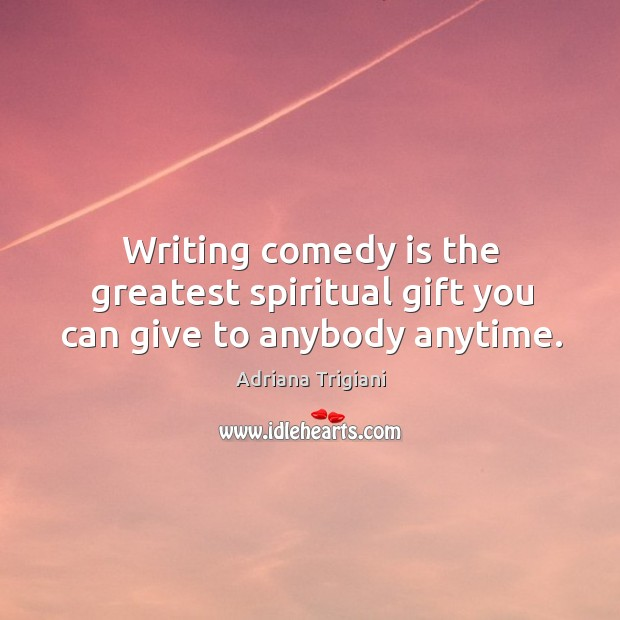 Writing comedy is the greatest spiritual gift you can give to anybody anytime. Adriana Trigiani Picture Quote