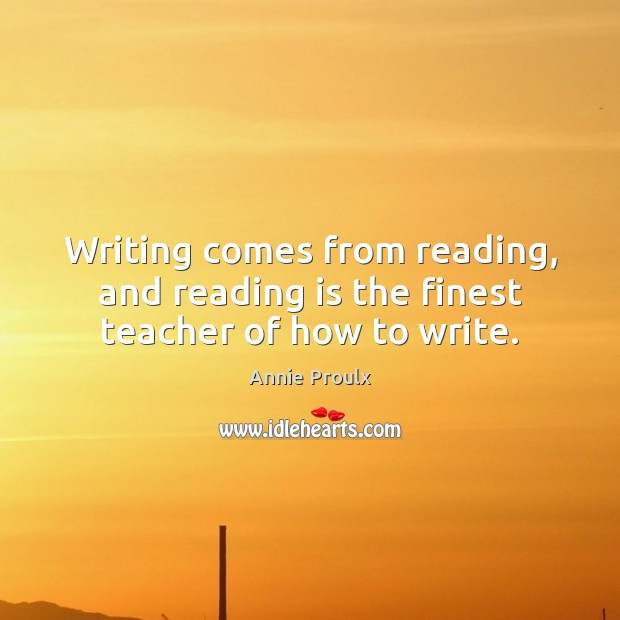 Image, Writing comes from reading, and reading is the finest teacher of how to write.