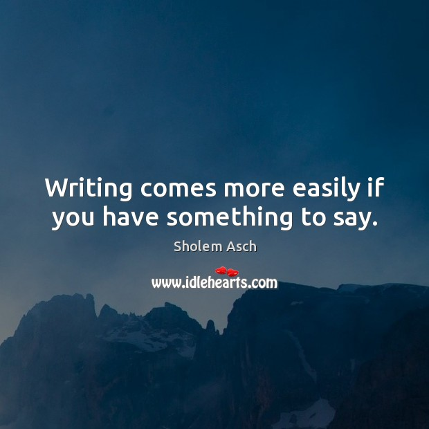 Writing comes more easily if you have something to say. Image