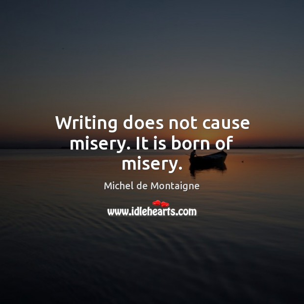 Image, Writing does not cause misery. It is born of misery.