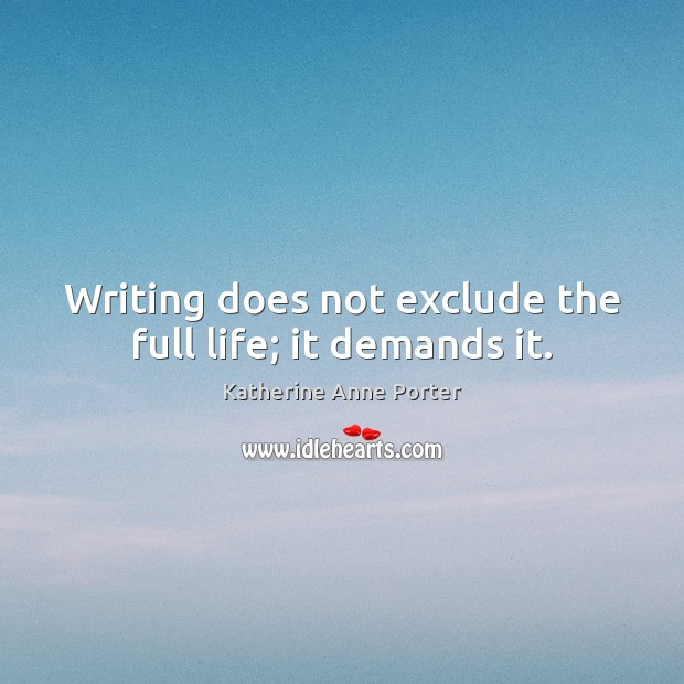Writing does not exclude the full life; it demands it. Image
