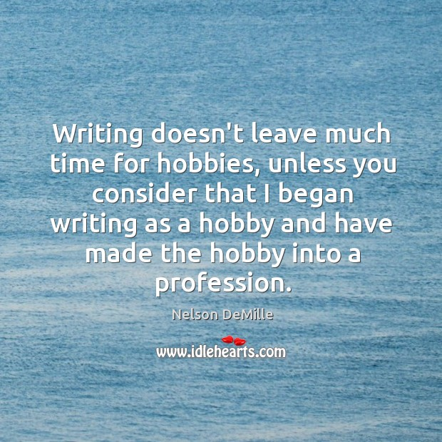 Writing doesn't leave much time for hobbies, unless you consider that I Image