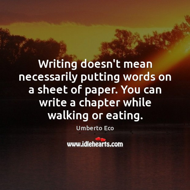 Writing doesn't mean necessarily putting words on a sheet of paper. You Umberto Eco Picture Quote