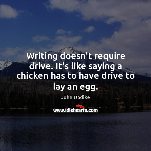 Writing doesn't require drive. It's like saying a chicken has to have drive to lay an egg. John Updike Picture Quote