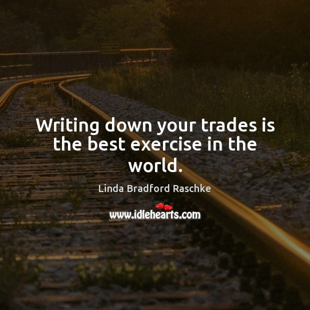 Image, Writing down your trades is the best exercise in the world.
