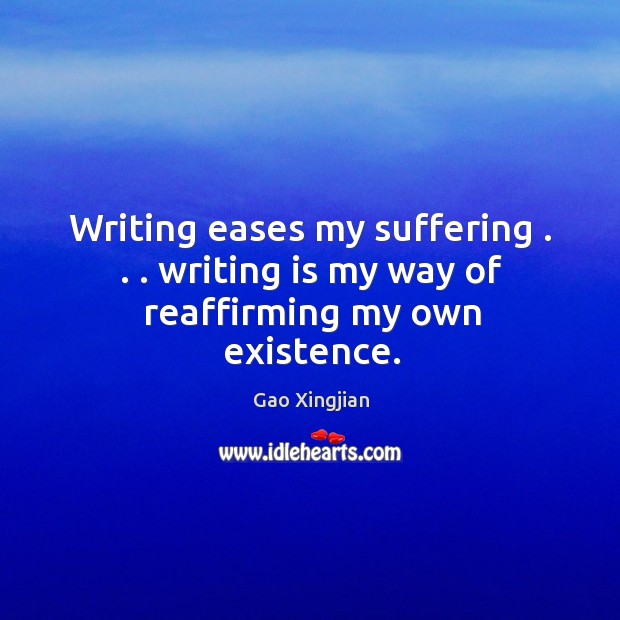 Writing eases my suffering . . . writing is my way of reaffirming my own existence. Gao Xingjian Picture Quote