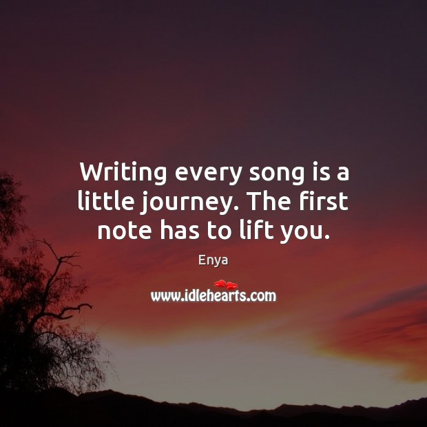 Enya Picture Quote image saying: Writing every song is a little journey. The first note has to lift you.
