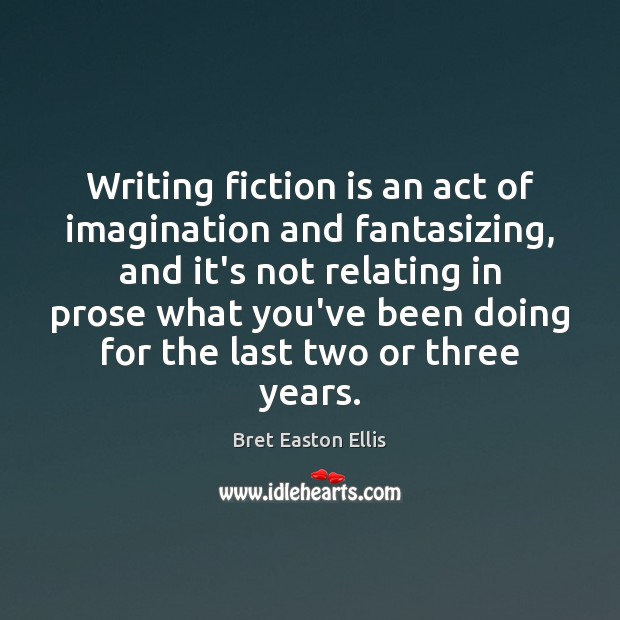 Writing fiction is an act of imagination and fantasizing, and it's not Bret Easton Ellis Picture Quote
