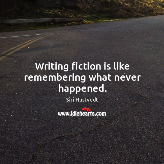 Writing fiction is like remembering what never happened. Siri Hustvedt Picture Quote
