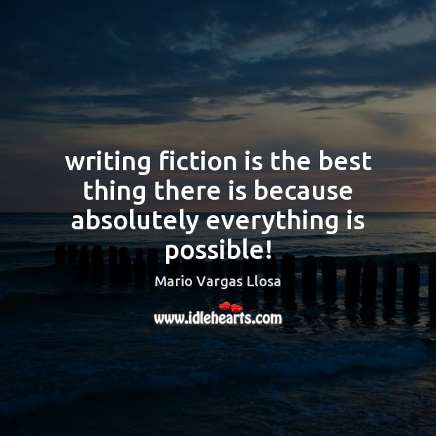 Writing fiction is the best thing there is because absolutely everything is possible! Image