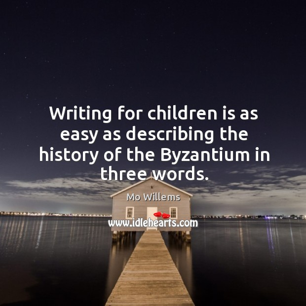 Writing for children is as easy as describing the history of the Byzantium in three words. Mo Willems Picture Quote