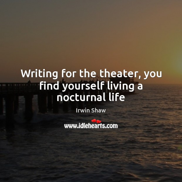 Image, Writing for the theater, you find yourself living a nocturnal life