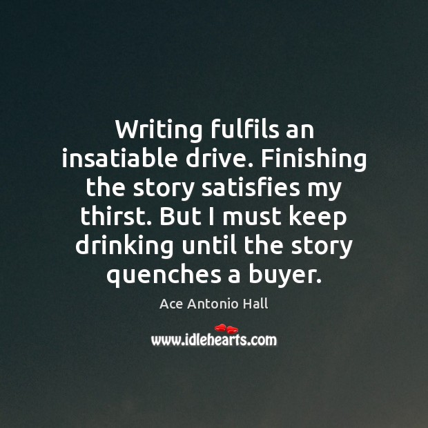 Writing fulfils an insatiable drive. Finishing the story satisfies my thirst. But Ace Antonio Hall Picture Quote