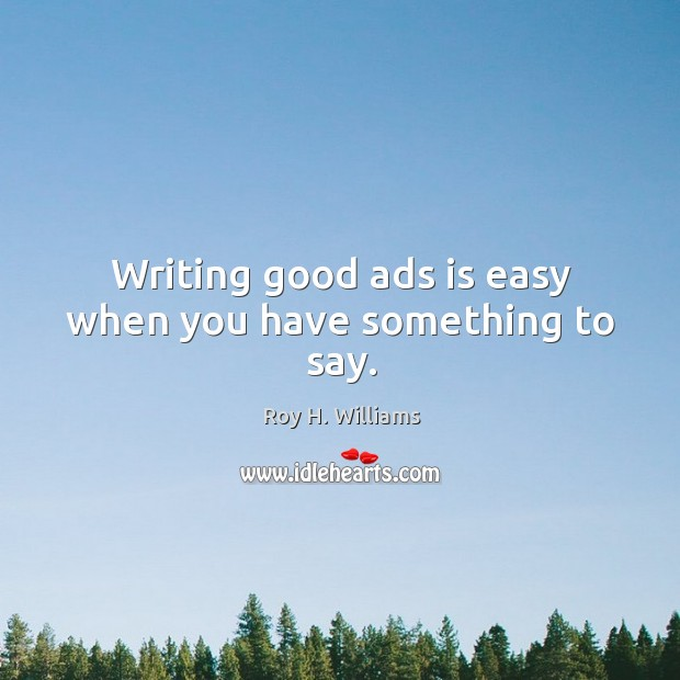 Writing good ads is easy when you have something to say. Roy H. Williams Picture Quote