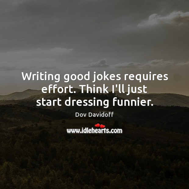 Writing good jokes requires effort. Think I'll just start dressing funnier. Dov Davidoff Picture Quote