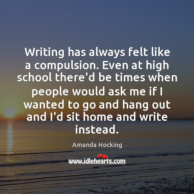 Writing has always felt like a compulsion. Even at high school there'd Amanda Hocking Picture Quote