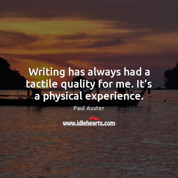 Writing has always had a tactile quality for me. It's a physical experience. Paul Auster Picture Quote