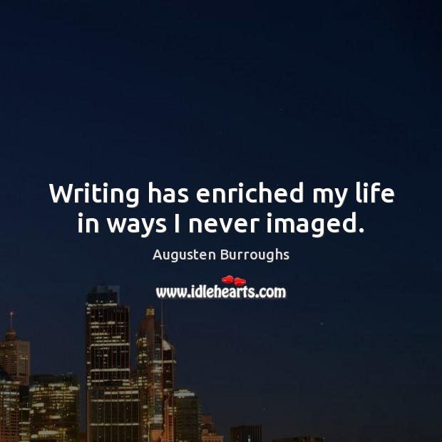 Writing has enriched my life in ways I never imaged. Augusten Burroughs Picture Quote