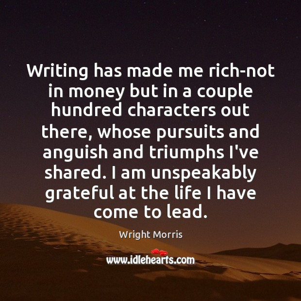 Wright Morris Picture Quote image saying: Writing has made me rich-not in money but in a couple hundred