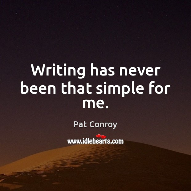 Writing has never been that simple for me. Pat Conroy Picture Quote