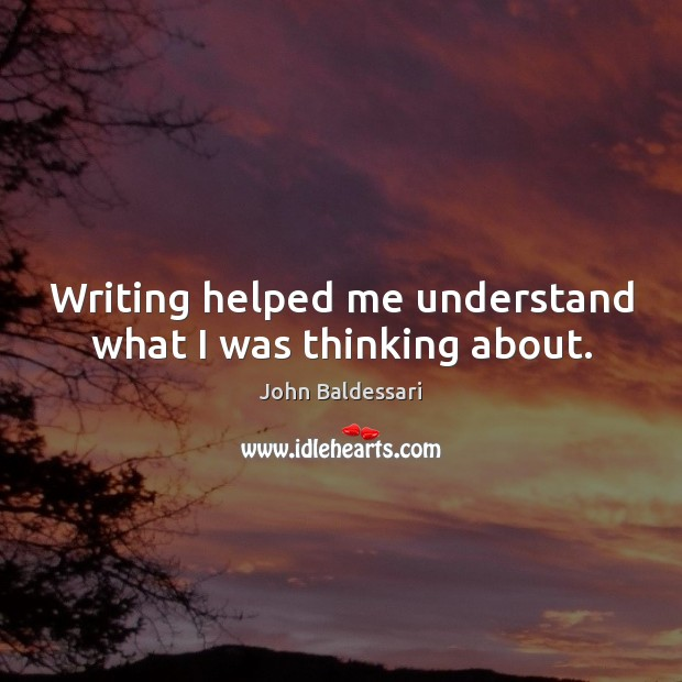 Writing helped me understand what I was thinking about. John Baldessari Picture Quote