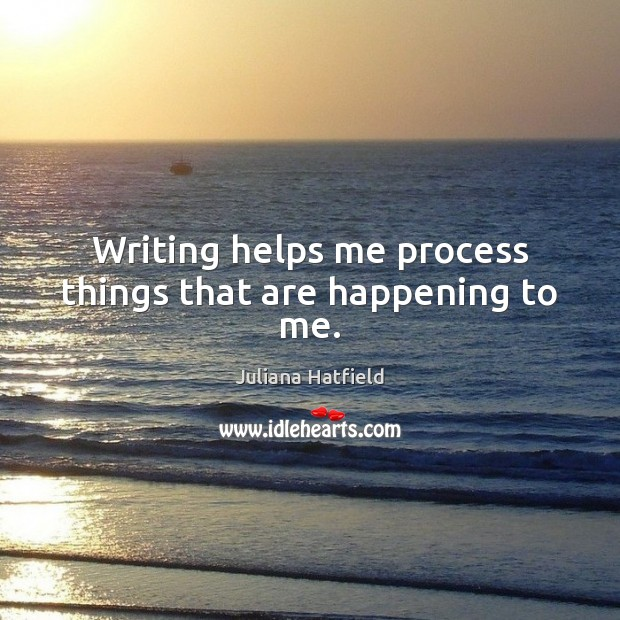 Writing helps me process things that are happening to me. Juliana Hatfield Picture Quote