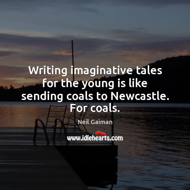 Image, Writing imaginative tales for the young is like sending coals to Newcastle. For coals.