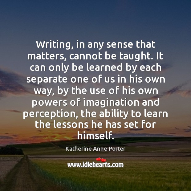 Writing, in any sense that matters, cannot be taught. It can only Image