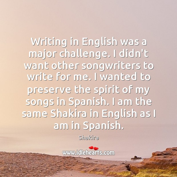 Writing in English was a major challenge. I didn't want other songwriters Shakira Picture Quote